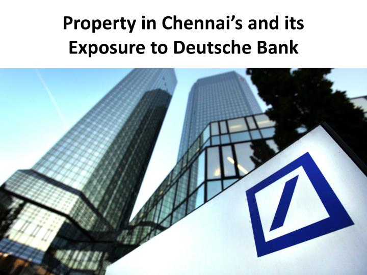 Property in chennai s and its exposure to deutsche bank