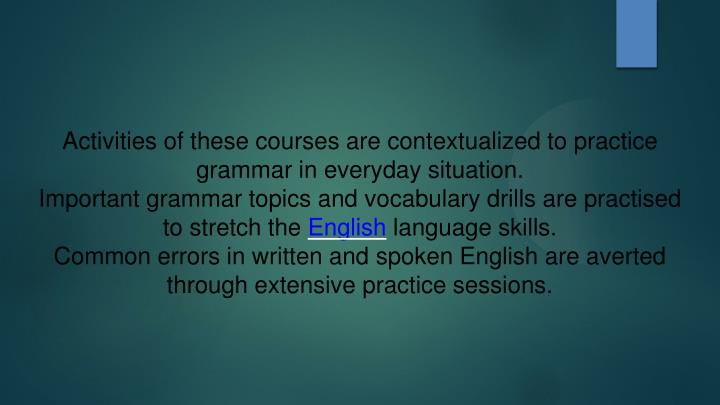 Activities of these courses are contextualized to practice grammar in everyday situation.