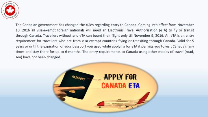 The Canadian government has changed the rules regarding entry to Canada. Coming into effect from November 10, 2016 all visa-exempt foreign nationals will need an Electronic Travel Authorization (eTA) to fly or transit through Canada. Travellers without and eTA can board their flight only till November 9, 2016. An eTA is an entry requirement for travellers who are from visa-exempt countries flying or transiting through Canada. Valid for 5 years or until the expiration of your passport you used while applying for eTA it permits you to visit Canada many times and stay there for up to 6 months. The entry requirements to Canada using other modes of travel (road, sea) have not been changed.