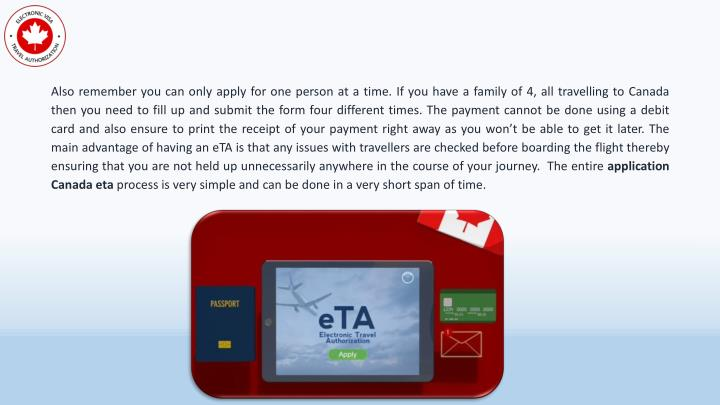 Also remember you can only apply for one person at a time. If you have a family of 4, all travelling to Canada then you need to fill up and submit the form four different times. The payment cannot be done using a debit card and also ensure to print the receipt of your payment right away as you won't be able to get it later. The main advantage of having an eTA is that any issues with travellers are checked before boarding the flight thereby ensuring that you are not held up unnecessarily anywhere in the course of your journey.  The entire