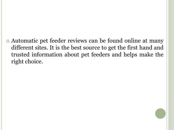 Automatic pet feeder reviews can be found online at many different sites. It is the best source to get the first hand and trusted information about pet feeders and helps make the right choice.