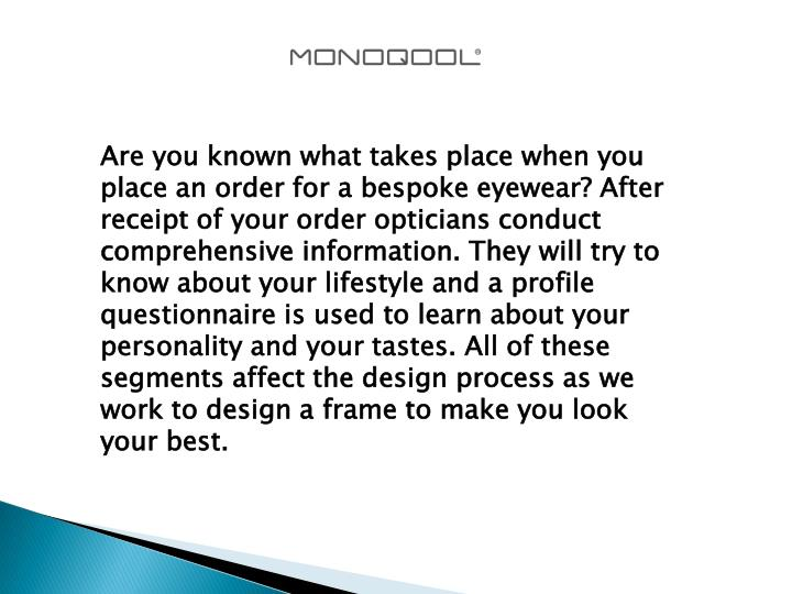 Are you known what takes place when you place an order for a bespoke eyewear? After receipt of your order opticians conduct comprehensive information. They will try to know about your lifestyle and a profile questionnaire is used to learn about your personality and your tastes. All of these segments affect the design process as we work to design a frame to make you look your best.