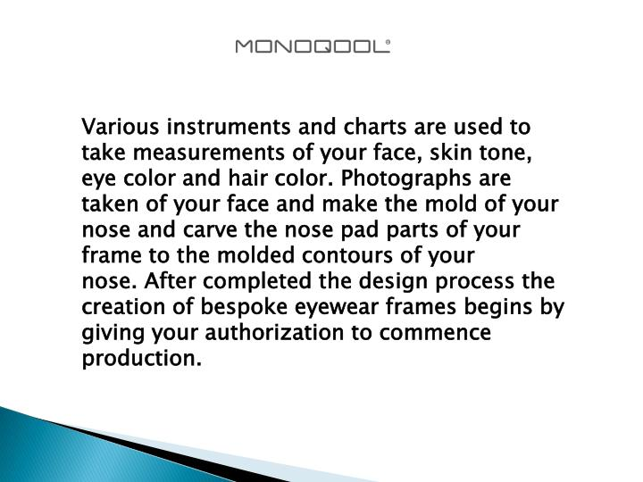 Various instruments and charts are used to take measurements of your face, skin tone, eye color and hair color. Photographs are taken of your face and make the mold of your nose and carve the nose pad parts of your frame to the molded contours of your nose. After completed the design process the creation of bespoke eyewear frames begins by giving your authorization to commence production.