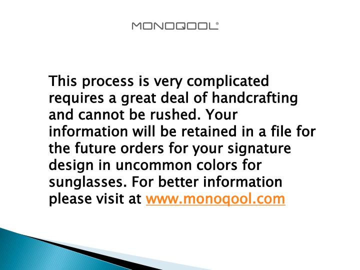 This process is very complicated requires a great deal of handcrafting and cannot be rushed. Your information will be retained in a file for the future orders for your signature design in uncommon colors for sunglasses. For better information please visit at