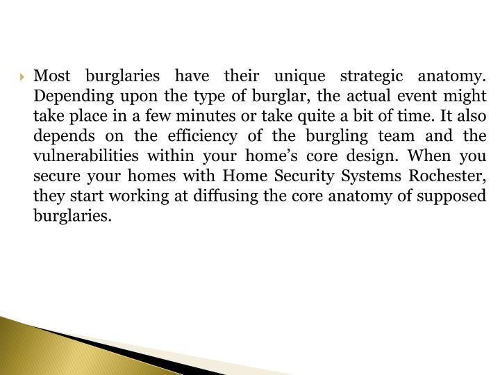Most burglaries have their unique strategic anatomy. Depending upon the type of burglar, the actual event might take place in a few minutes or take quite a bit of time. It also depends on the efficiency of the burgling team and the vulnerabilities within your home's core design. When you secure your homes with Home Security Systems Rochester,