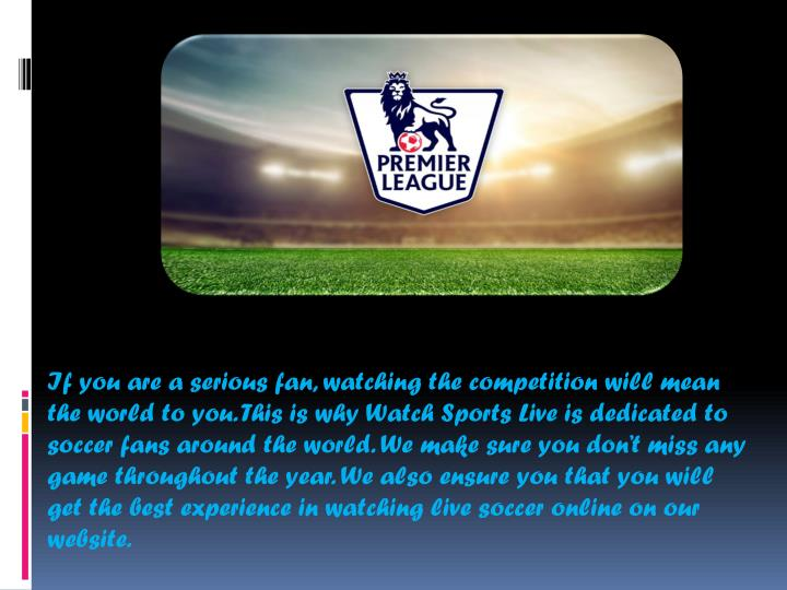 If you are a serious fan, watching the competition will mean the world to you. This is why Watch Sports Live is dedicated to soccer fans around the world. We make sure you don't miss any game throughout the year. We also ensure you that you will get the best experience in watching live soccer online on our website.