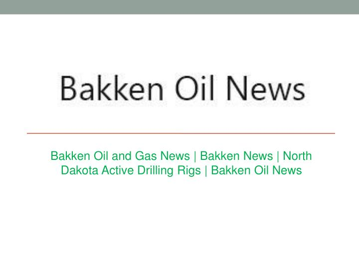 Bakken oil and gas news bakken news north dakota active drilling rigs bakken oil news