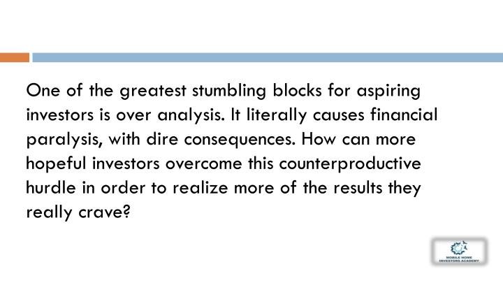 One of the greatest stumbling blocks for aspiring investors is over analysis. It literally causes fi...