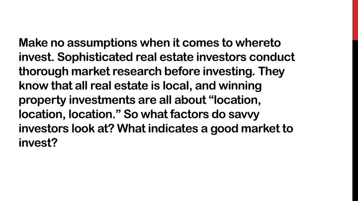 Make no assumptions when it comes to whereto invest. Sophisticated real estate investors conduct th...