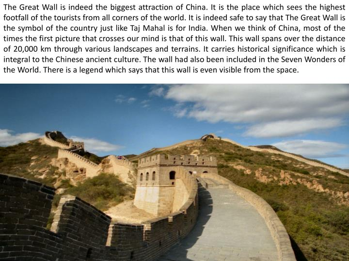 The Great Wall is indeed the biggest attraction of China. It is the place which sees the highest foo...