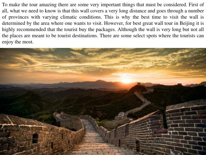To make the tour amazing there are some very important things that must be considered. First of all, what we need to know is that this wall covers a very long distance and goes through a number of provinces with varying climatic conditions. This is why the best time to visit the wall is determined by the area where one wants to visit. However, for best great wall tour in Beijing it is highly recommended that the tourist buy the packages. Although the wall is very long but not all the places are meant to be tourist destinations. There are some select spots where the tourists can enjoy the most.
