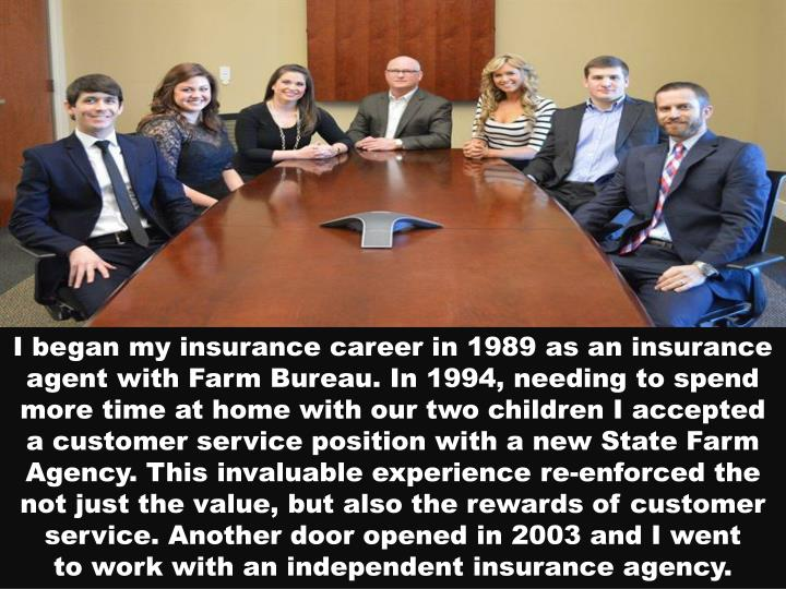 I began my insurance career in 1989 as an insurance agent with Farm Bureau. In 1994, needing to spend more time at home with our two children I accepted a customer service position with a new State Farm Agency. This invaluable experience re-enforced the not just the value, but also the rewards of customer service. Another door opened in 2003 and I went to work with an independent insurance agency.