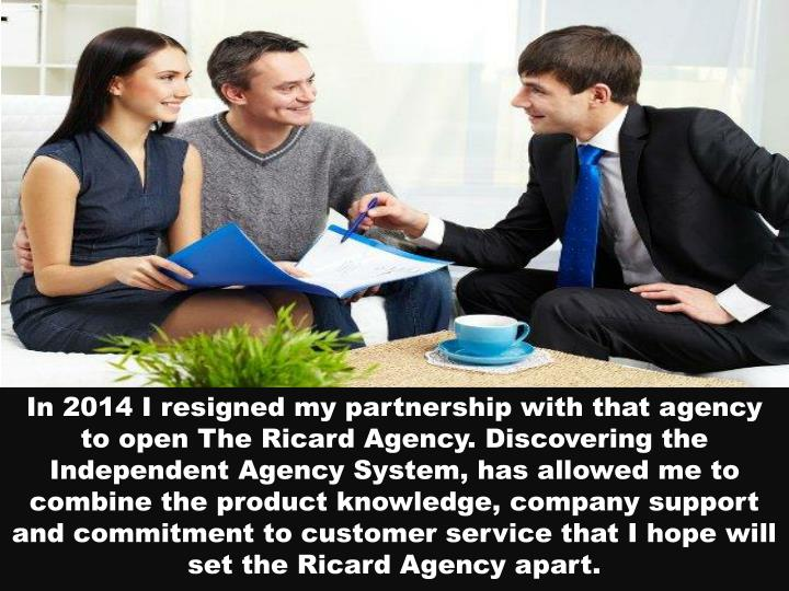 In 2014 I resigned my partnership with that agency to open The Ricard Agency. Discovering the Independent Agency System, has allowed me to combine the product knowledge, company support and commitment to customer service that I hope will set the Ricard Agency apart.