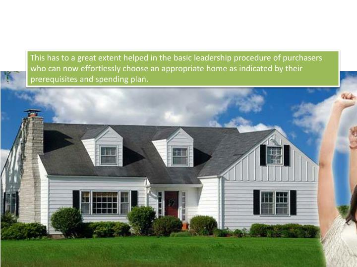 This has to a great extent helped in the basic leadership procedure of purchasers who can now effortlessly choose an appropriate home as indicated by their prerequisites and spending plan.