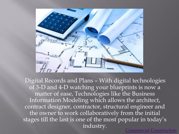 Digital Records and Plans – With digital technologies of 3-D and 4-D watching your blueprints is now a matter of ease, Technologies like the Business Information Modeling which allows the architect, contract designer, contractor, structural engineer and the owner to work collaboratively from the initial stages till the last is one of the most popular in today's industry.