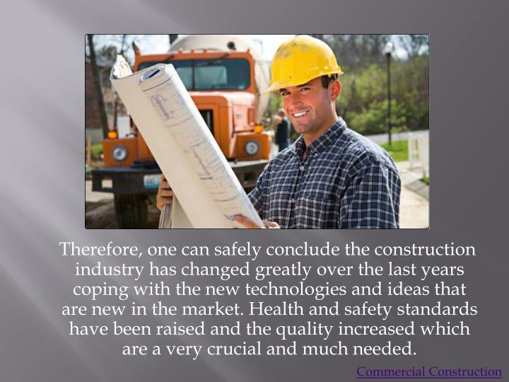 Therefore, one can safely conclude the construction industry has changed greatly over the last years coping with the new technologies and ideas that are new in the market. Health and safety standards have been raised and the quality increased which are a very crucial and much needed.