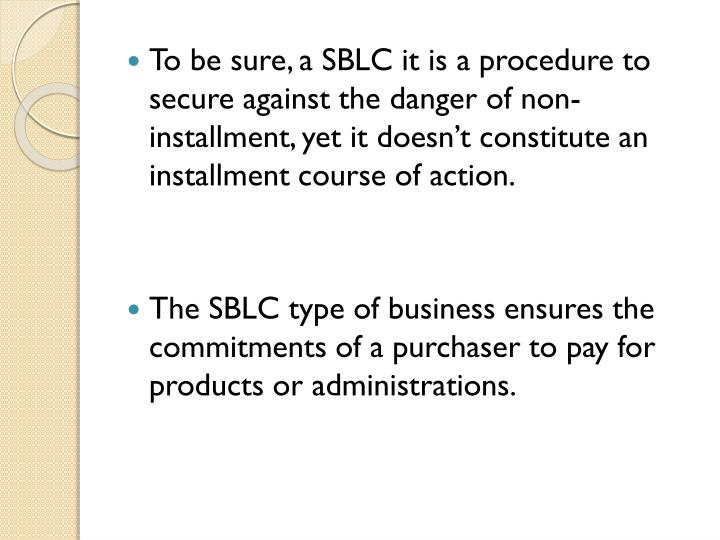 To be sure, a SBLC it is a procedure to secure against the danger of non-installment, yet it doesnt constitute an installment course of action