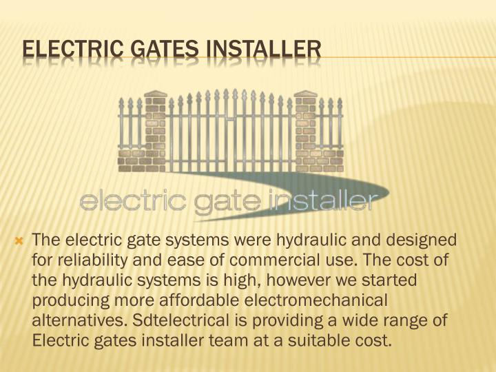 The electric gate systems were hydraulic and designed for reliability and ease of commercial use. The cost of the hydraulic systems is high, however we started producing more affordable electromechanical alternatives.
