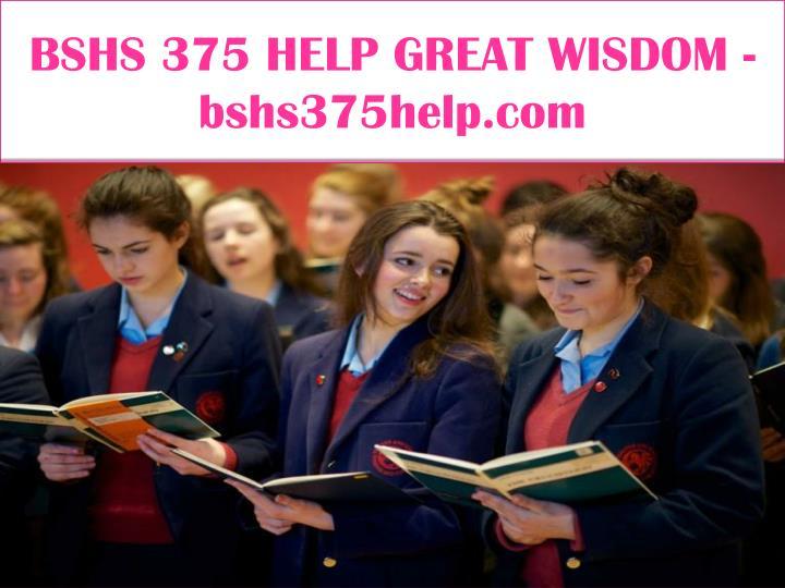 BSHS 375 HELP GREAT WISDOM