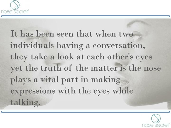 It has been seen that when two individuals having a conversation, they take a look at each other's eyes yet the truth of the matter is the nose plays a vital part in making expressions with the eyes while talking.