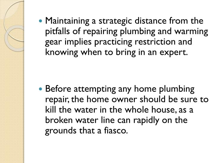 Maintaining a strategic distance from the pitfalls of repairing plumbing and warming gear implies practicing restriction and knowing when to bring in an expert