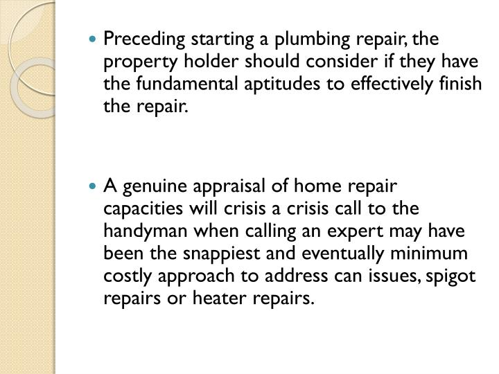 Preceding starting a plumbing repair, the property holder should consider if they have the fundamental aptitudes to effectively finish the repair