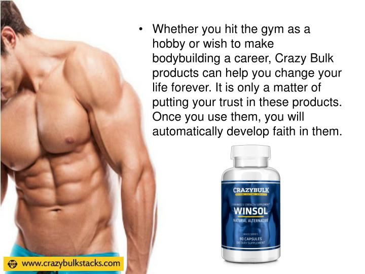 Whether you hit the gym as a hobby or wish to make bodybuilding a career, Crazy Bulk products can help you change your life forever. It is only a matter of putting your trust in these products. Once you use them, you will automatically develop faith in them.