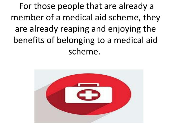For those people that are already a member of a medical aid scheme, they are already reaping and enjoying the benefits of belonging to a medical aid scheme.