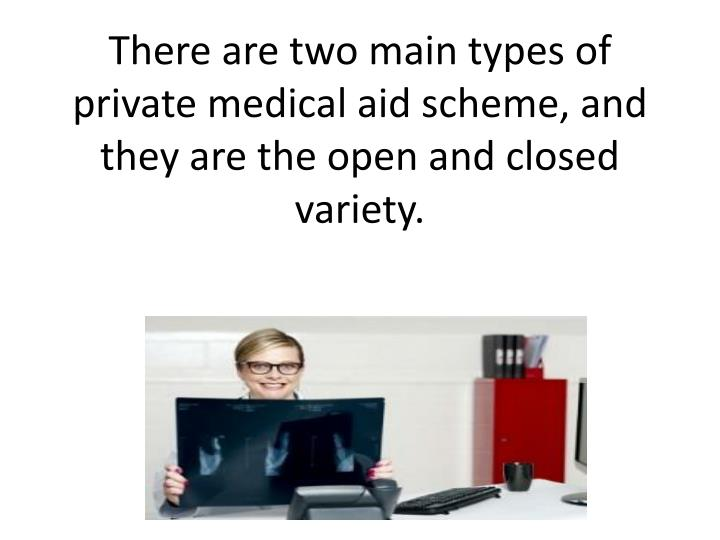 There are two main types of private medical aid scheme and they are the open and closed variety