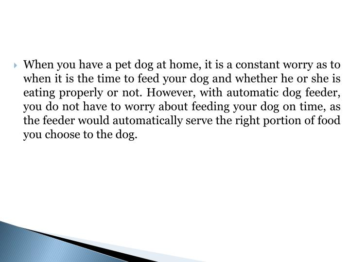 When you have a pet dog at home, it is a constant worry as to when it is the time to feed your dog and whether he or she is eating properly or not. However, with automatic dog feeder, you do not have to worry about feeding your dog on time, as the feeder would automatically serve the right portion of food you choose to the dog.