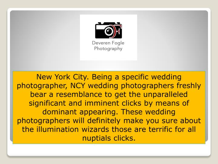 New York City. Being a specific wedding photographer, NCY wedding photographers freshly bear a resemblance to get the unparalleled significant and imminent clicks by means of dominant appearing. These wedding photographers will definitely make you sure about the illumination wizards those are terrific for all nuptials clicks.