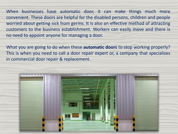 When businesses have automatic door, it can make things much more convenient. These doors are helpful for the disabled persons, children and people worried about getting sick from germs. It is also an effective method of attracting customers to the business establishment. Workers can easily move and there is no need to appoint anyone for managing a door.