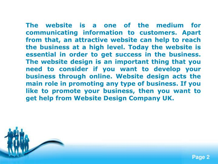 The website is a one of the medium for communicating information to customers. Apart from that, an attractive website can help to reach the business at a high level. Today the website is essential in order to get success in the business. The website design is an important thing that you need to consider if you want to develop your business through online. Website design acts the main role in promoting any type of business. If you like to promote your business, then you want to get help from Website Design Company UK.