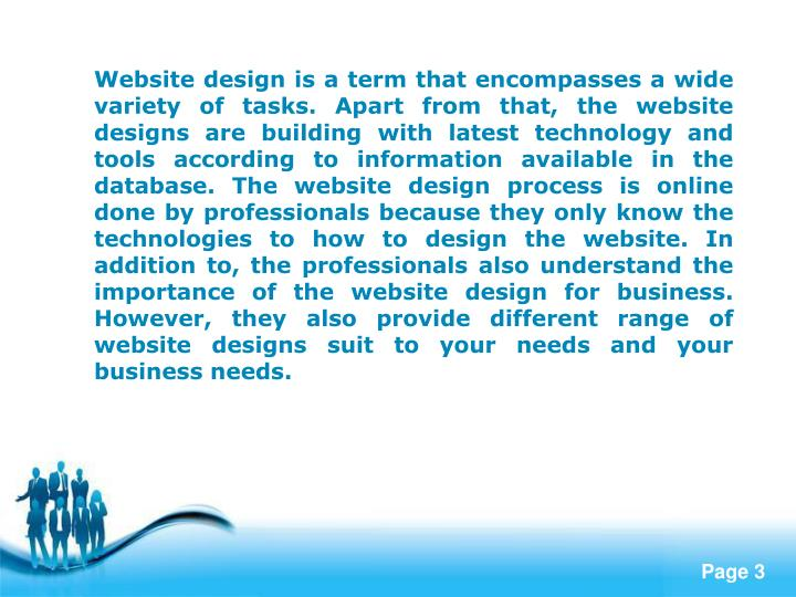 Website design is a term that encompasses a wide variety of tasks. Apart from that, the website designs are building with latest technology and tools according to information available in the database. The website design process is online done by professionals because they only know the technologies to how to design the website. In addition to, the professionals also understand the importance of the website design for business. However, they also provide different range of website designs suit to your needs and your business needs.