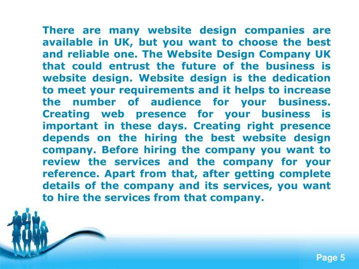 There are many website design companies are available in UK, but you want to choose the best and reliable one. The Website Design Company UK that could entrust the future of the business is website design. Website design is the dedication to meet your requirements and it helps to increase the number of audience for your business. Creating web presence for your business is important in these days. Creating right presence depends on the hiring the best website design company. Before hiring the company you want to review the services and the company for your reference. Apart from that, after getting complete details of the company and its services, you want to hire the services from that company.