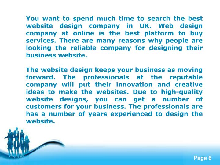 You want to spend much time to search the best website design company in UK. Web design company at online is the best platform to buy services. There are many reasons why people are looking the reliable company for designing their business website.