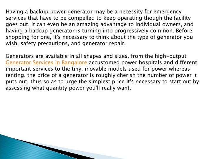 Having a backup power generator may be a necessity for emergency services that have to be compelled to keep operating though the facility goes out. It can even be an amazing advantage to individual owners, and having a backup generator is turning into progressively common. Before shopping for one, it's necessary to think about the type of generator you wish, safety precautions, and generator repair.