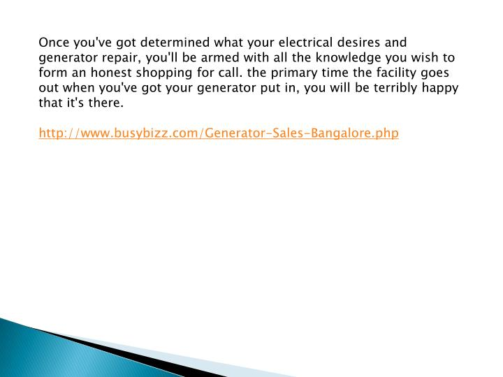 Once you've got determined what your electrical desires and generator repair, you'll be armed with all the knowledge you wish to form an honest shopping for call. the primary time the facility goes out when you've got your generator put in, you will be terribly happy that it's there