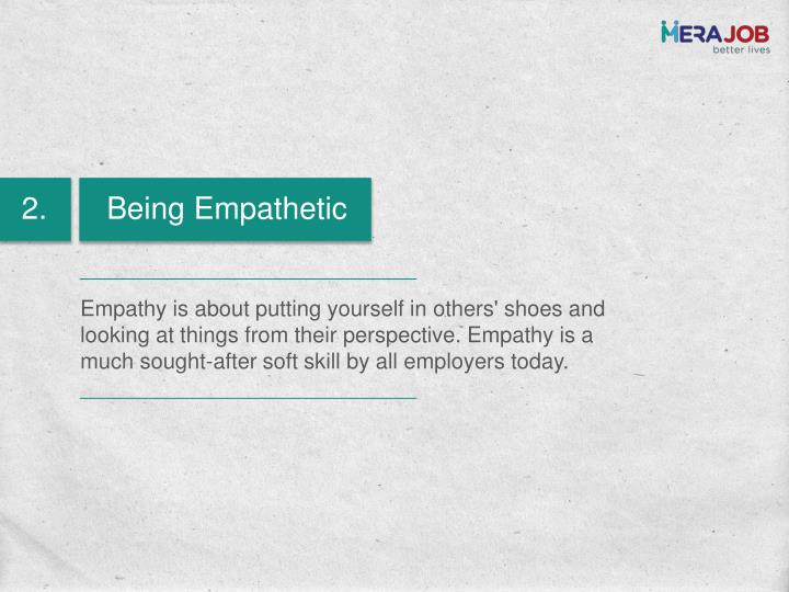 Empathy is about putting yourself in others' shoes and looking at things from their perspective. Empathy is a much sought-after soft skill by all employers today.