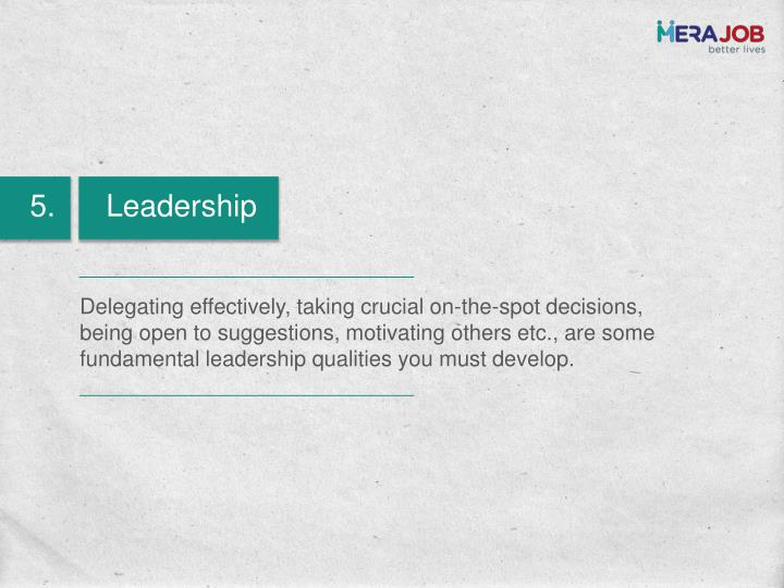 Delegating effectively, taking crucial on-the-spot decisions, being open to suggestions, motivating others etc., are some fundamental leadership qualities you must develop.