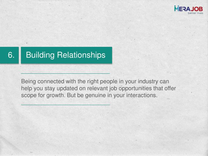 Being connected with the right people in your industry can help you stay updated on relevant job opportunities that offer scope for growth. But be genuine in your interactions.