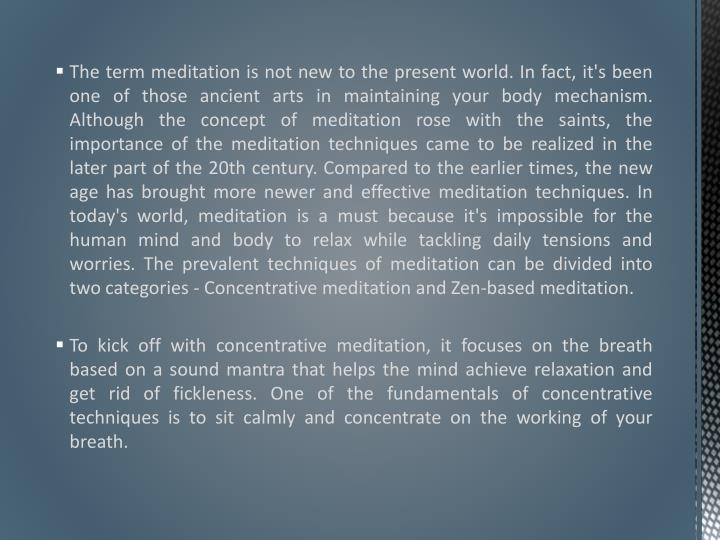 The term meditation is not new to the present world. In fact, it's been one of those ancient arts in maintaining your body mechanism. Although the concept of meditation rose with the saints, the importance of the meditation techniques came to be realized in the later part of the 20th century. Compared to the earlier times, the new age has brought more newer and effective meditation techniques. In today's world, meditation is a must because it's impossible for the human mind and body to relax while tackling daily tensions and worries. The prevalent techniques of meditation can be divided into two categories - Concentrative meditation and Zen-based meditation.
