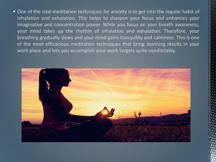 One of the vital meditation techniques for anxiety is to get into the regular habit of inhalation and exhalation. This helps to sharpen your focus and enhances your imaginative and concentration power. While you focus on your breath awareness, your mind takes up the rhythm of inhalation and exhalation. Therefore, your breathing gradually slows and your mind gains tranquility and calmness. This is one of the most efficacious meditation techniques that bring stunning results in your work place and lets you accomplish your work targets quite comfortably