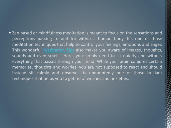 Zen based or mindfulness meditation is meant to focus on the sensations and perceptions passing to and fro within a human body. It's one of those meditation techniques that help to control your feelings, emotions and anger. This wonderful