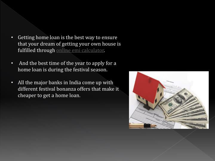 Getting home loan is the best way to ensure that your dream of getting your own house is fulfilled through
