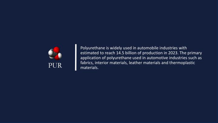 Polyurethane is widely used in automobile industries with estimated to reach 14.5 billion of production in 2023. The primary application of polyurethane used in automotive industries such as fabrics, interior materials, leather materials and thermoplastic materials.