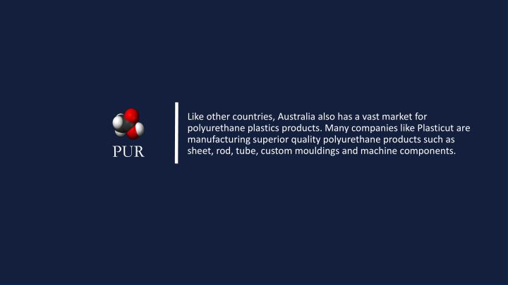 Like other countries, Australia also has a vast market for polyurethane plastics products. Many companies like Plasticut are manufacturing superior quality polyurethane products such as sheet, rod, tube, custom mouldings and machine components.