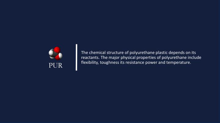 The chemical structure of polyurethane plastic depends on its reactants. The major physical properties of polyurethane include flexibility, toughness its resistance power and temperature.