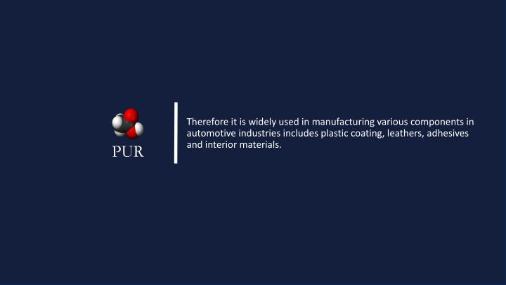 Therefore it is widely used in manufacturing various components in automotive industries includes plastic coating, leathers, adhesives and interior materials.