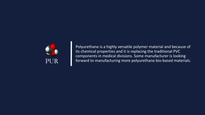 Polyurethane is a highly versatile polymer material and because of its chemical properties and it is replacing the traditional PVC components in medical divisions. Some manufacturer is looking forward to manufacturing more polyurethane bio-based materials.